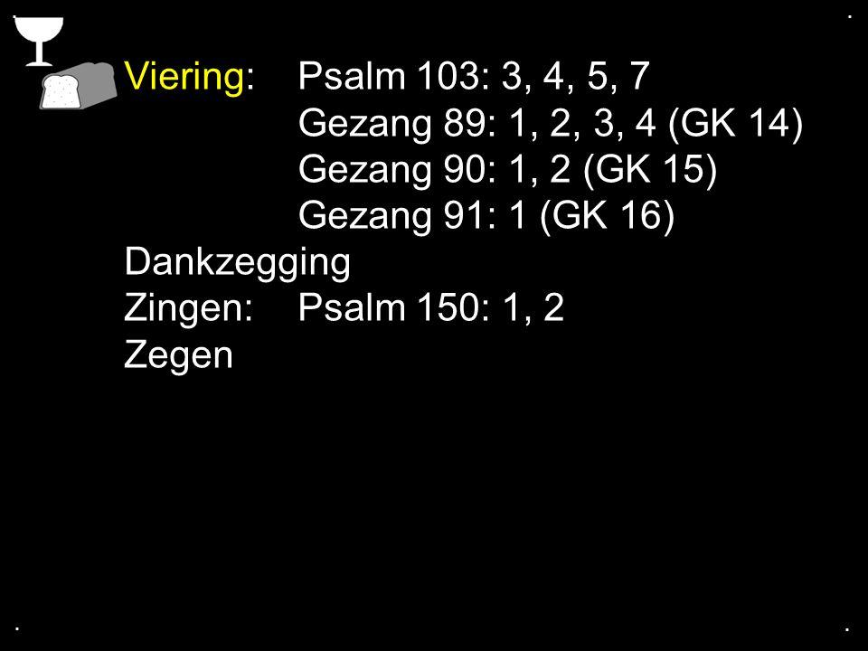 .... Viering:Psalm 103: 3, 4, 5, 7 Gezang 89: 1, 2, 3, 4 (GK 14) Gezang 90: 1, 2 (GK 15) Gezang 91: 1 (GK 16) Dankzegging Zingen:Psalm 150: 1, 2 Zegen