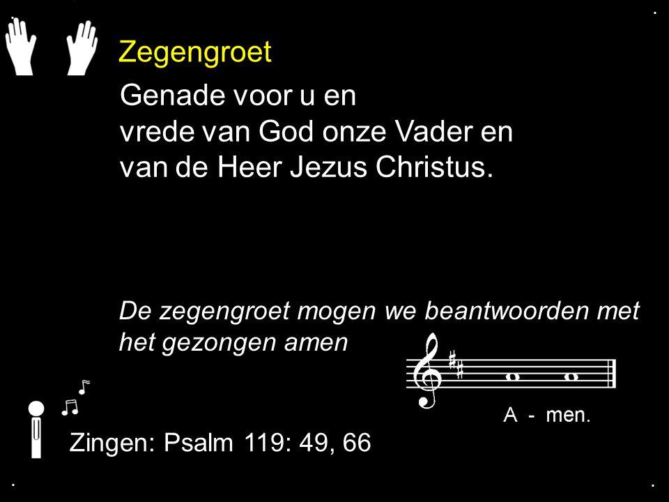 Zegengroet De zegengroet mogen we beantwoorden met het gezongen amen Zingen: Psalm 119: 49, 66.... Genade voor u en vrede van God onze Vader en van de