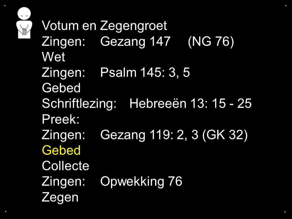 .... Votum en Zegengroet Zingen: Gezang 147(NG 76) Wet Zingen: Psalm 145: 3, 5 Gebed Schriftlezing: Hebreeën 13: 15 - 25 Preek: Zingen: Gezang 119: 2,
