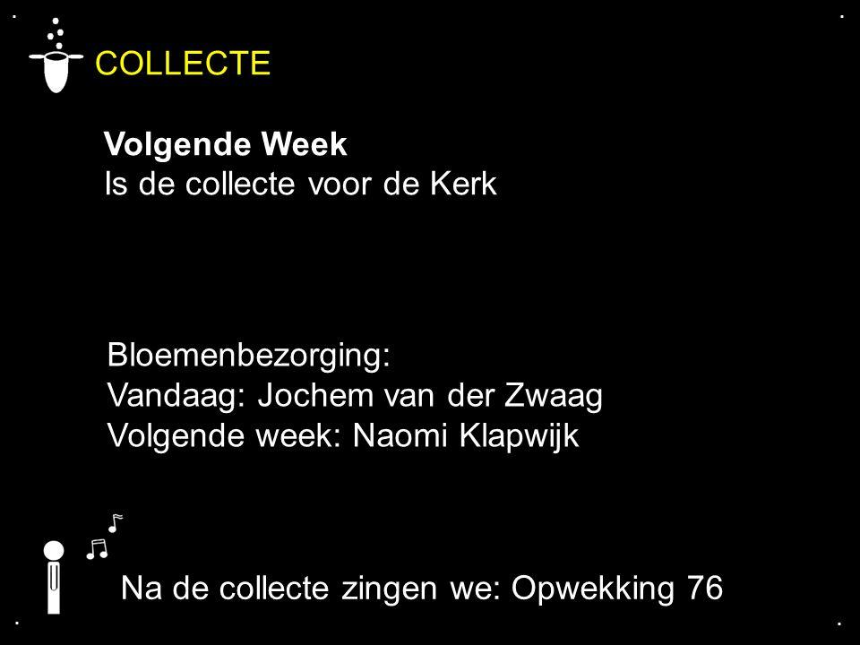 .... COLLECTE Volgende Week Is de collecte voor de Kerk Bloemenbezorging: Vandaag: Jochem van der Zwaag Volgende week: Naomi Klapwijk Na de collecte z