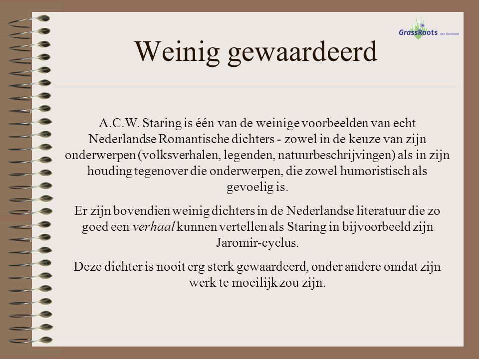 Weinig gewaardeerd A.C.W. Staring is één van de weinige voorbeelden van echt Nederlandse Romantische dichters - zowel in de keuze van zijn onderwerpen