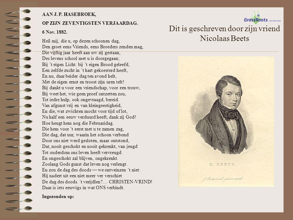 Dit is geschreven door zijn vriend Nicolaas Beets AAN J. P. HASEBROEK, OP ZIJN ZEVENTIGSTEN VERJAARDAG. 6 Nov. 1882. Heil mij, die u, op dezen schoone