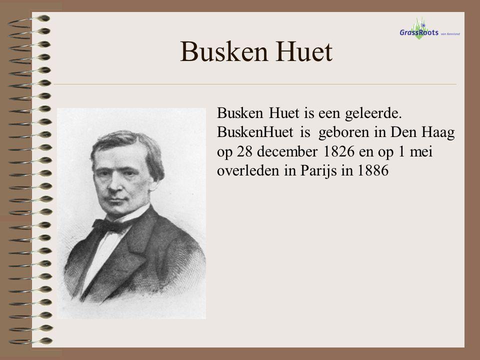 Busken Huet Busken Huet is een geleerde. BuskenHuet is geboren in Den Haag op 28 december 1826 en op 1 mei overleden in Parijs in 1886