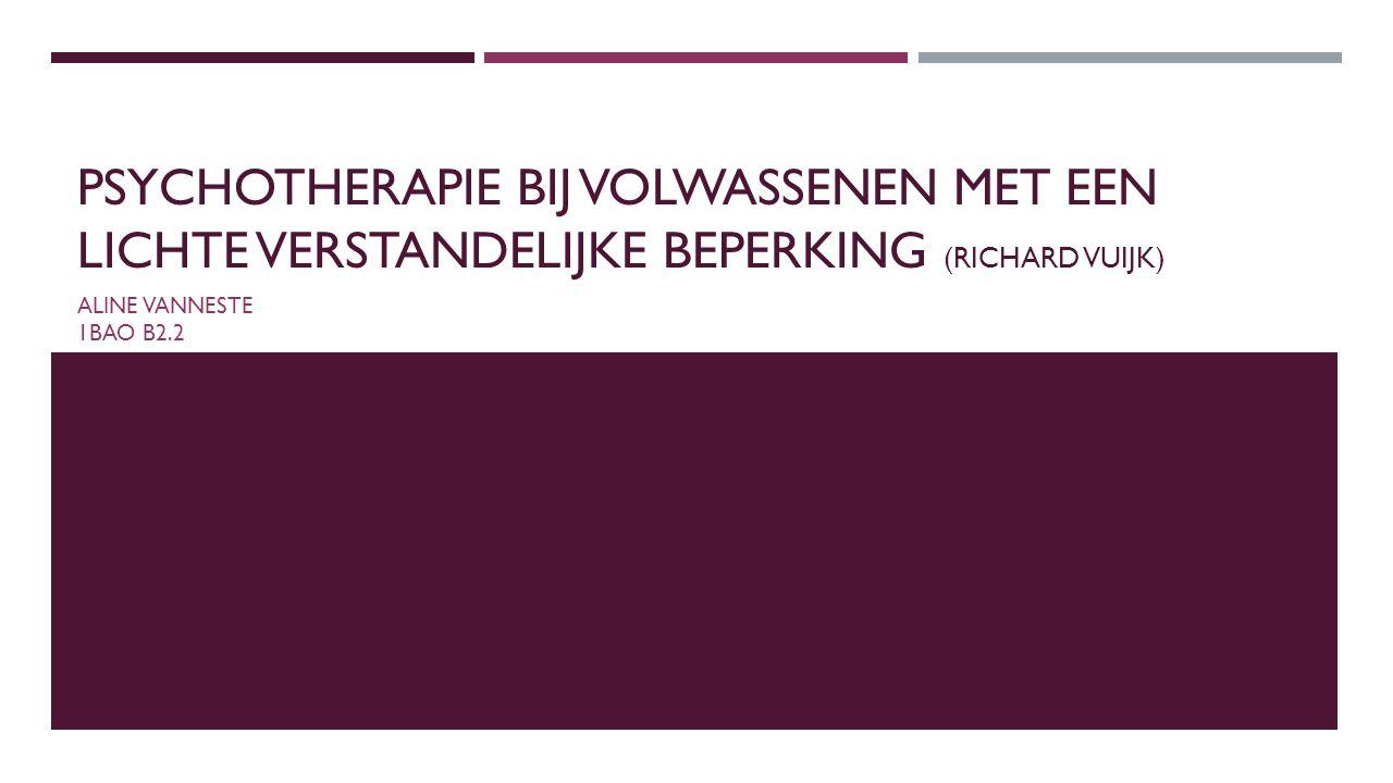 PSYCHOTHERAPIE BIJ VOLWASSENEN MET EEN LICHTE VERSTANDELIJKE BEPERKING (RICHARD VUIJK) ALINE VANNESTE 1BAO B2.2
