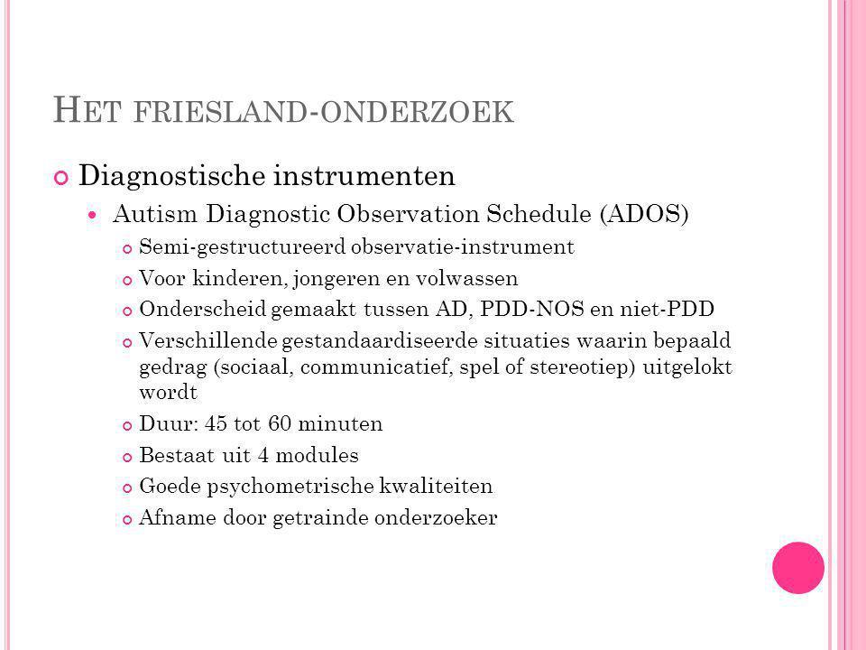 H ET FRIESLAND - ONDERZOEK Diagnostische instrumenten Autism Diagnostic Interview-Revised (ADI-R) Uitgebreid gestandaardiseerd interview met outer of