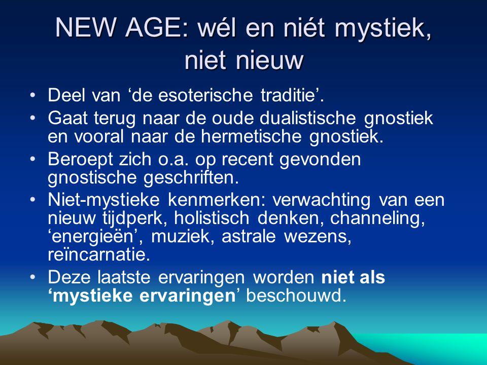 NEW AGE: wél en niét mystiek, niet nieuw Deel van 'de esoterische traditie'. Gaat terug naar de oude dualistische gnostiek en vooral naar de hermetisc