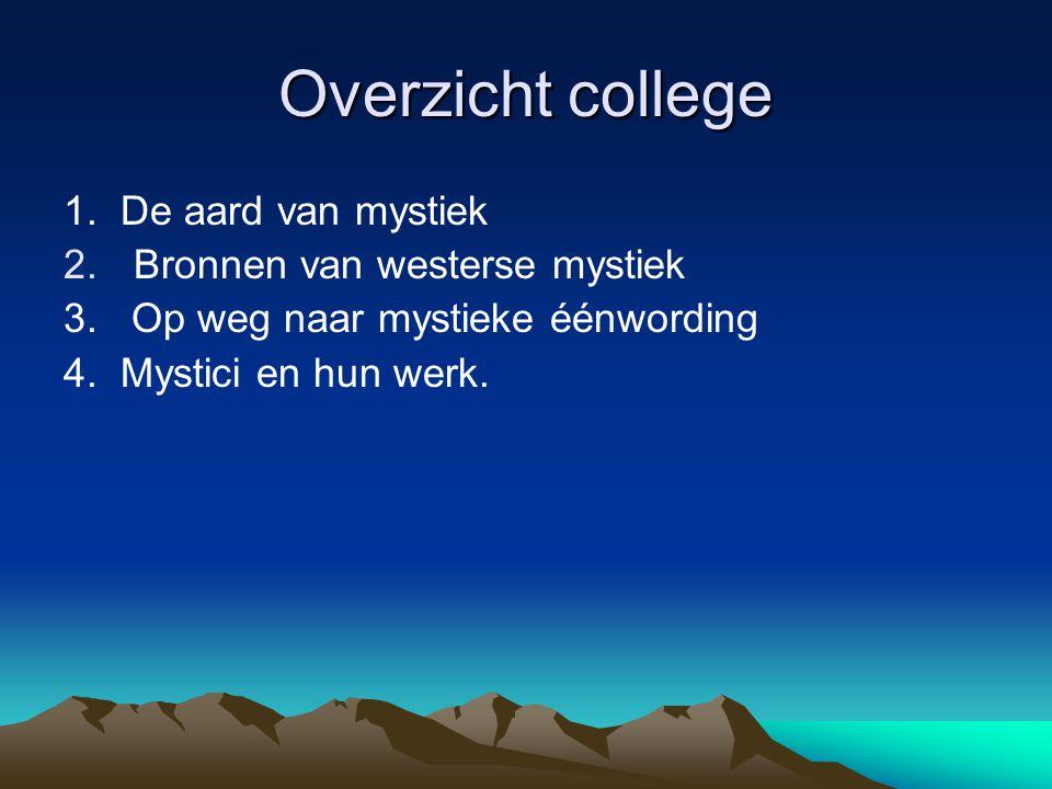 Overzicht college 1. De aard van mystiek 2.Bronnen van westerse mystiek 3. Op weg naar mystieke éénwording 4. Mystici en hun werk.