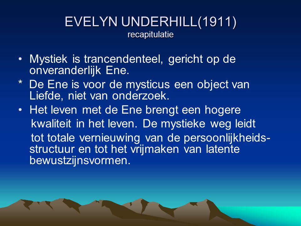 EVELYN UNDERHILL(1911) recapitulatie Mystiek is trancendenteel, gericht op de onveranderlijk Ene. * De Ene is voor de mysticus een object van Liefde,