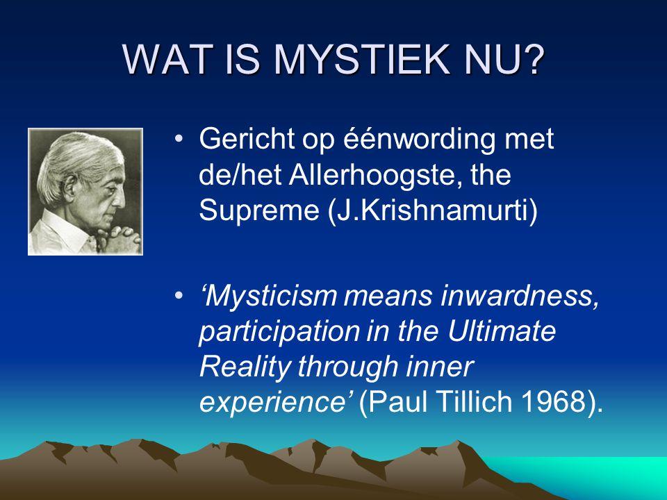 WAT IS MYSTIEK NU? Gericht op éénwording met de/het Allerhoogste, the Supreme (J.Krishnamurti) 'Mysticism means inwardness, participation in the Ultim