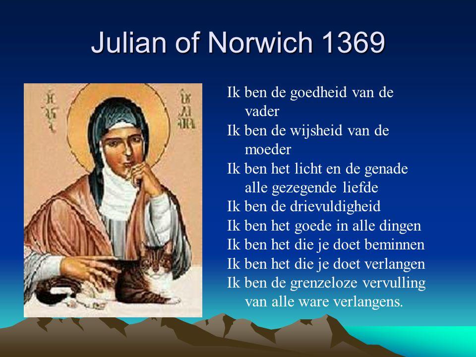 Julian of Norwich 1369 Ik ben de goedheid van de vader Ik ben de wijsheid van de moeder Ik ben het licht en de genade alle gezegende liefde Ik ben de