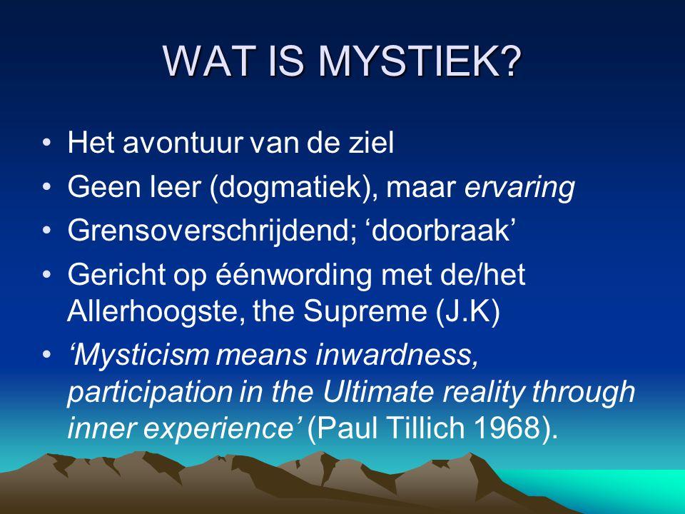 WAT IS MYSTIEK? Het avontuur van de ziel Geen leer (dogmatiek), maar ervaring Grensoverschrijdend; 'doorbraak' Gericht op éénwording met de/het Allerh