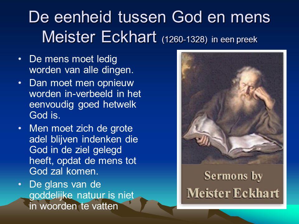 De eenheid tussen God en mens Meister Eckhart (1260-1328) in een preek De mens moet ledig worden van alle dingen. Dan moet men opnieuw worden in-verbe