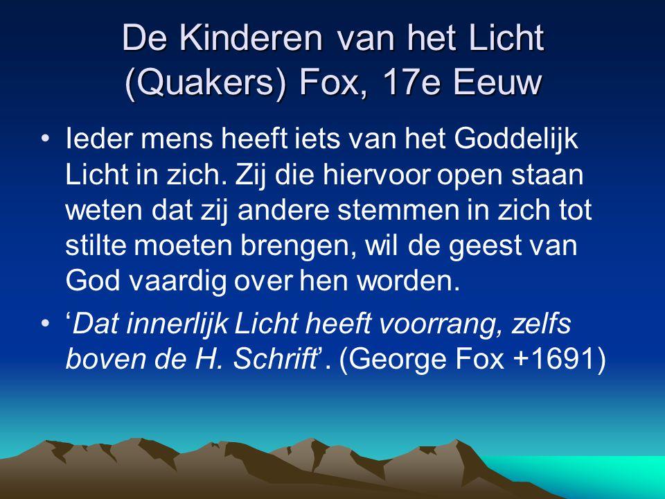 De Kinderen van het Licht (Quakers) Fox, 17e Eeuw Ieder mens heeft iets van het Goddelijk Licht in zich. Zij die hiervoor open staan weten dat zij and
