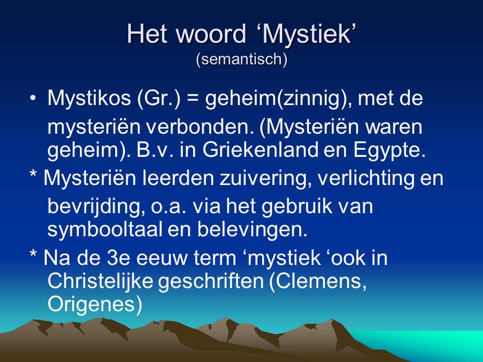 Het woord 'Mystiek' (semantisch) Mystikos (Gr.) = geheim(zinnig), met de mysteriën verbonden. (Mysteriën waren geheim). B.v. in Griekenland en Egypte.