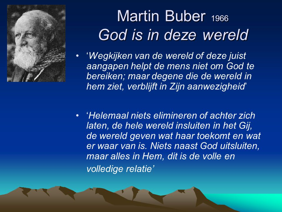 Martin Buber 1966 God is in deze wereld 'Wegkijken van de wereld of deze juist aangapen helpt de mens niet om God te bereiken; maar degene die de were