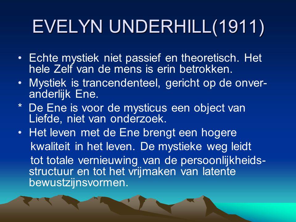 EVELYN UNDERHILL(1911) Echte mystiek niet passief en theoretisch. Het hele Zelf van de mens is erin betrokken. Mystiek is trancendenteel, gericht op d