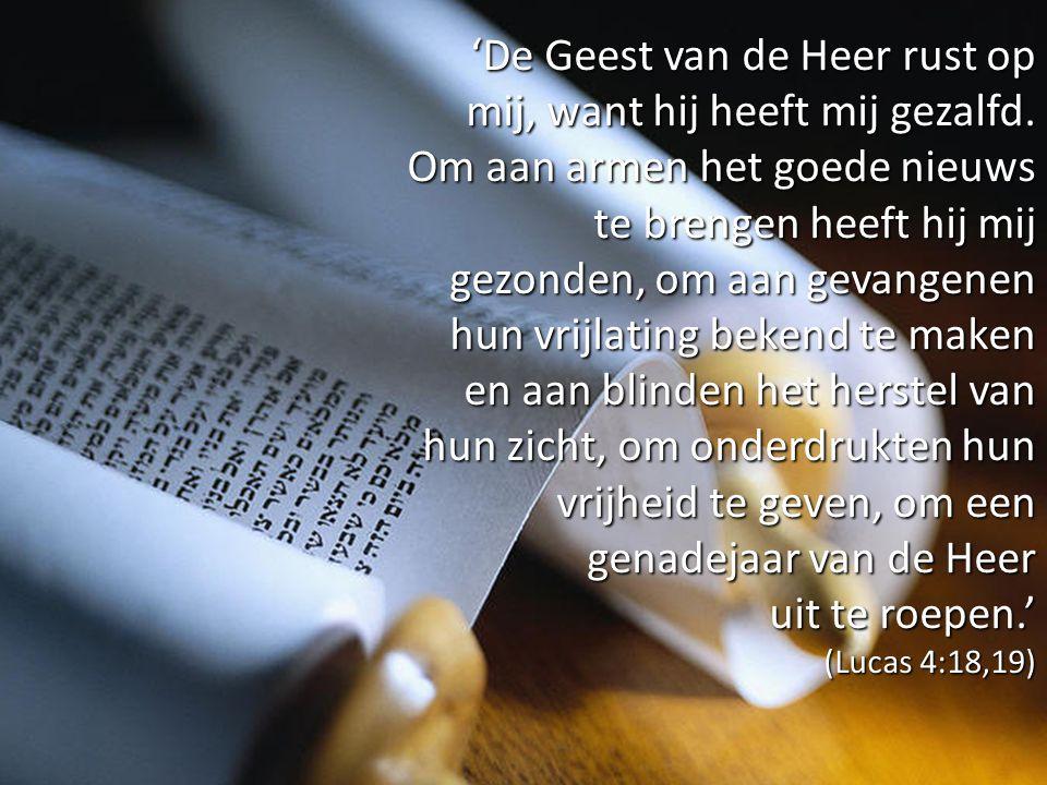 'De Geest van de Heer rust op mij, want hij heeft mij gezalfd. Om aan armen het goede nieuws te brengen heeft hij mij gezonden, om aan gevangenen hun