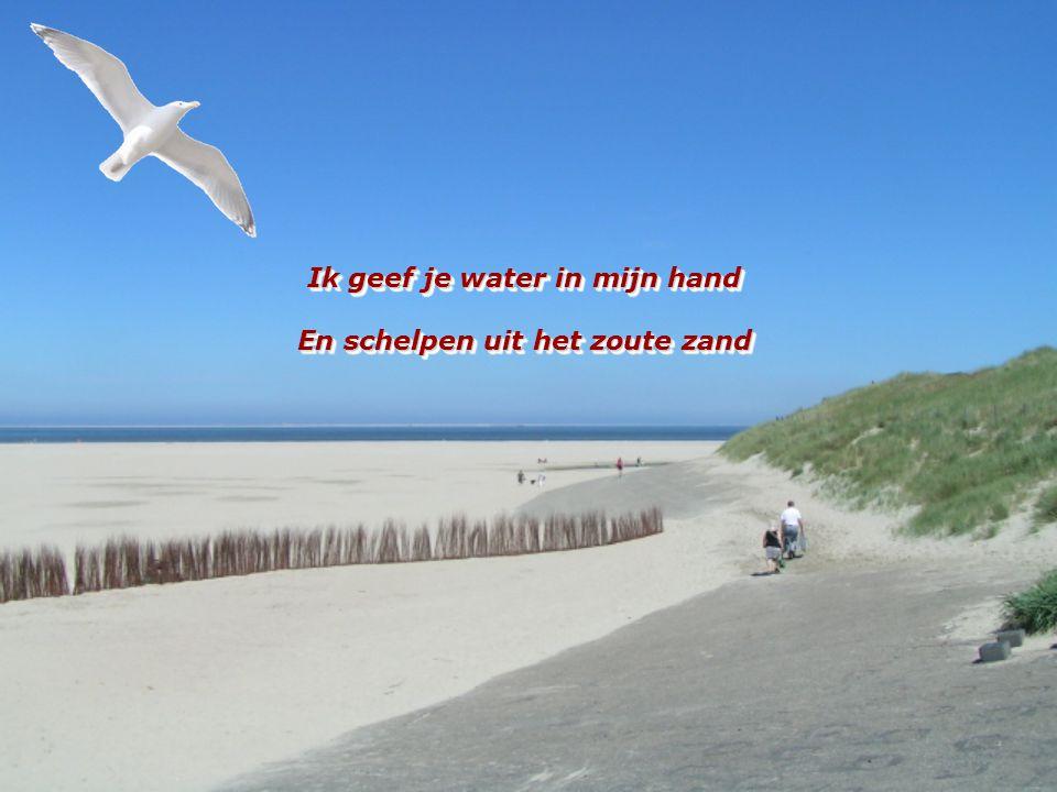 Ik geef je water in mijn hand En schelpen uit het zoute zand Ik geef je water in mijn hand En schelpen uit het zoute zand