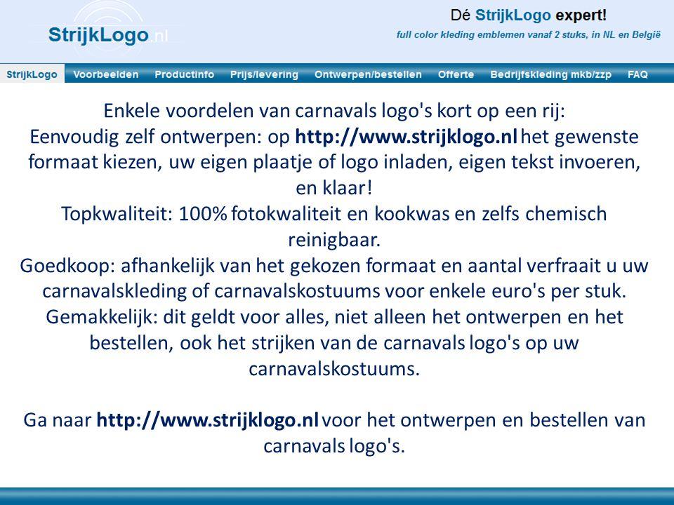 Enkele voordelen van carnavals logo s kort op een rij: Eenvoudig zelf ontwerpen: op http://www.strijklogo.nl het gewenste formaat kiezen, uw eigen plaatje of logo inladen, eigen tekst invoeren, en klaar.