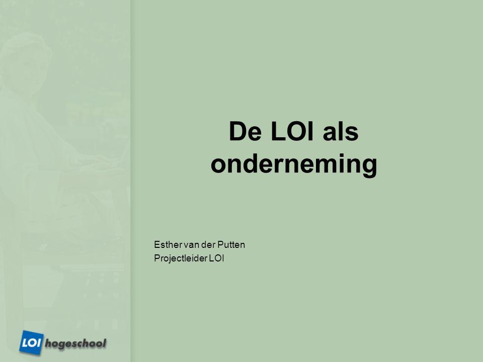 De LOI als onderneming Esther van der Putten Projectleider LOI