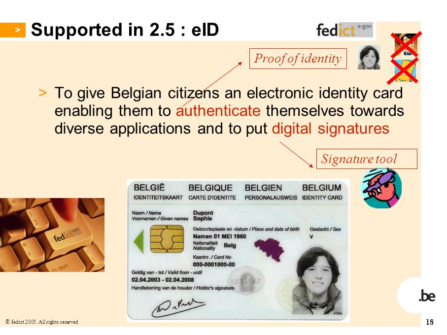 18 © fedict 2005. All rights reserved Supported in 2.5 : eID Proof of identity Signature tool > To give Belgian citizens an electronic identity card e