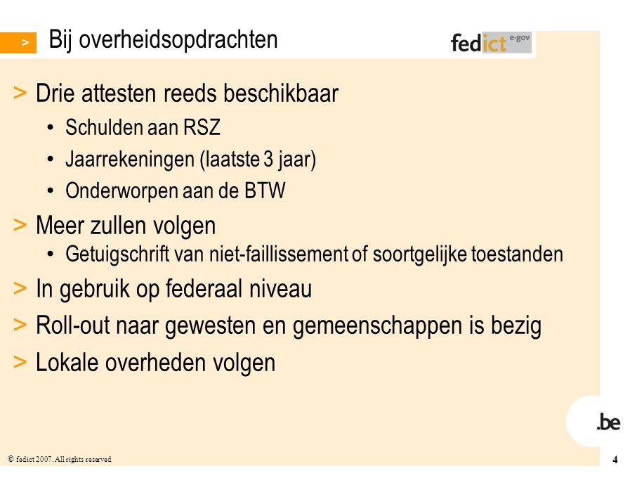 4 © fedict 2007. All rights reserved Bij overheidsopdrachten > Drie attesten reeds beschikbaar Schulden aan RSZ Jaarrekeningen (laatste 3 jaar) Onderw