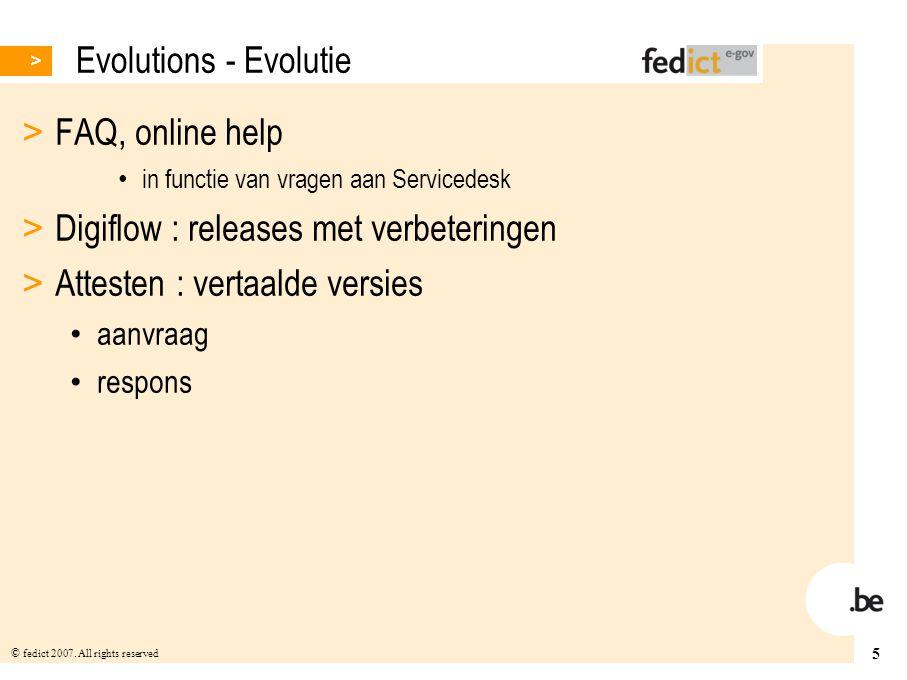 5 © fedict 2007. All rights reserved Evolutions - Evolutie > FAQ, online help in functie van vragen aan Servicedesk > Digiflow : releases met verbeter