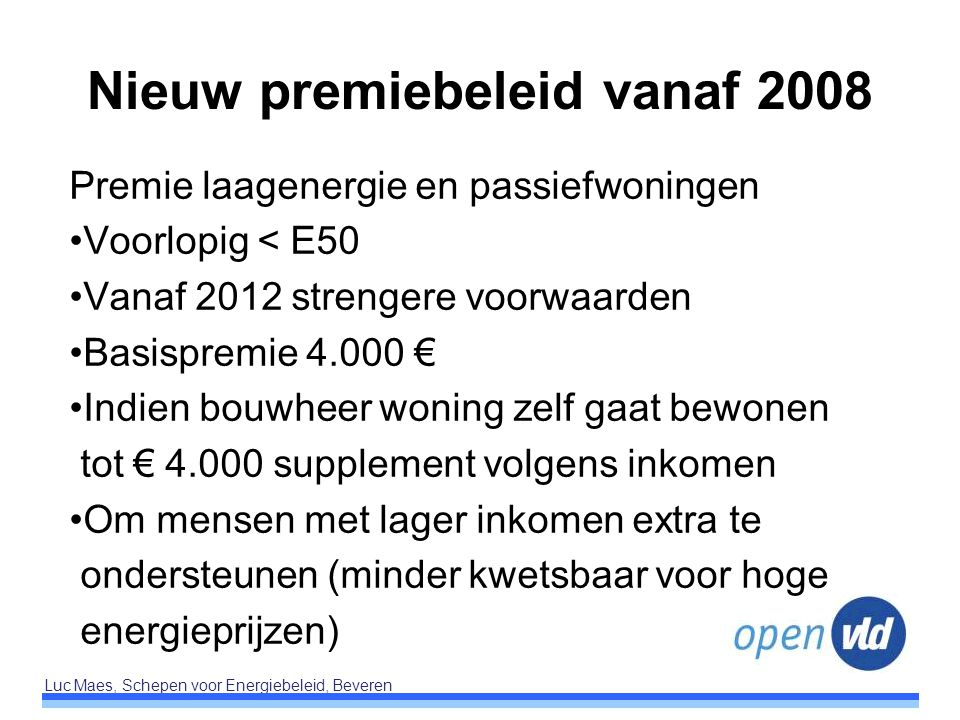 Luc Maes, Schepen voor Energiebeleid, Beveren Nieuw premiebeleid vanaf 2008 Premie laagenergie en passiefwoningen Voorlopig < E50 Vanaf 2012 strengere