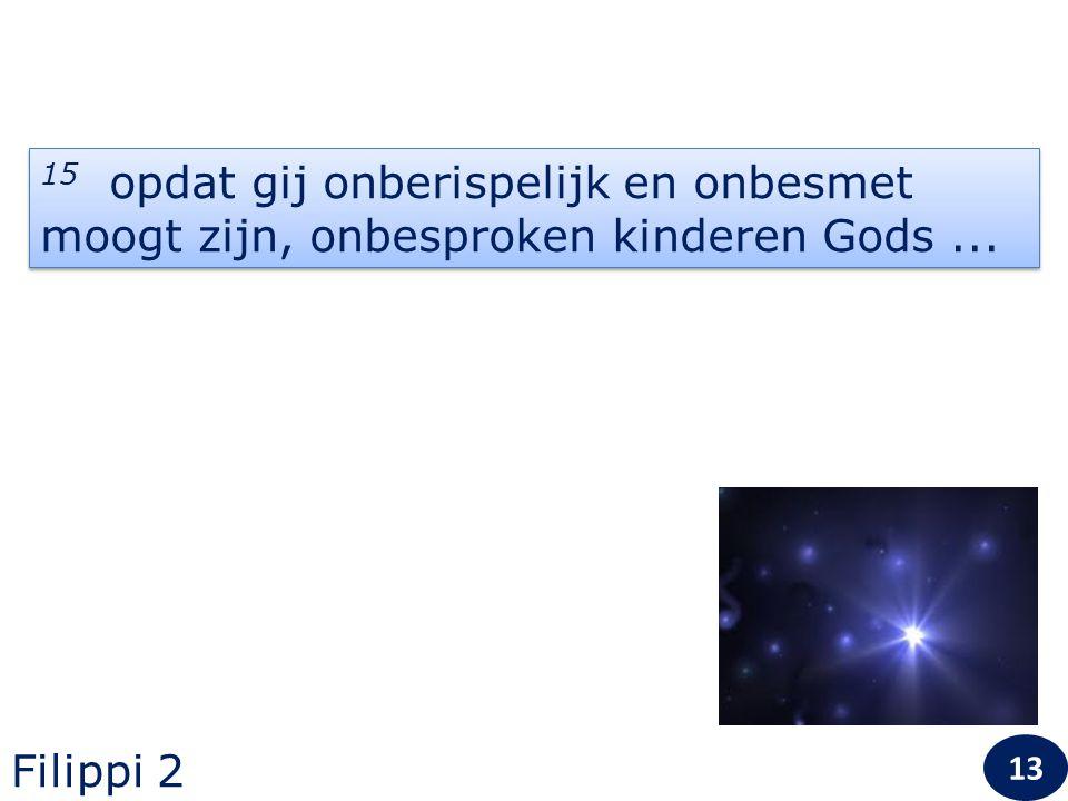 13 15 opdat gij onberispelijk en onbesmet moogt zijn, onbesproken kinderen Gods... Filippi 2 13