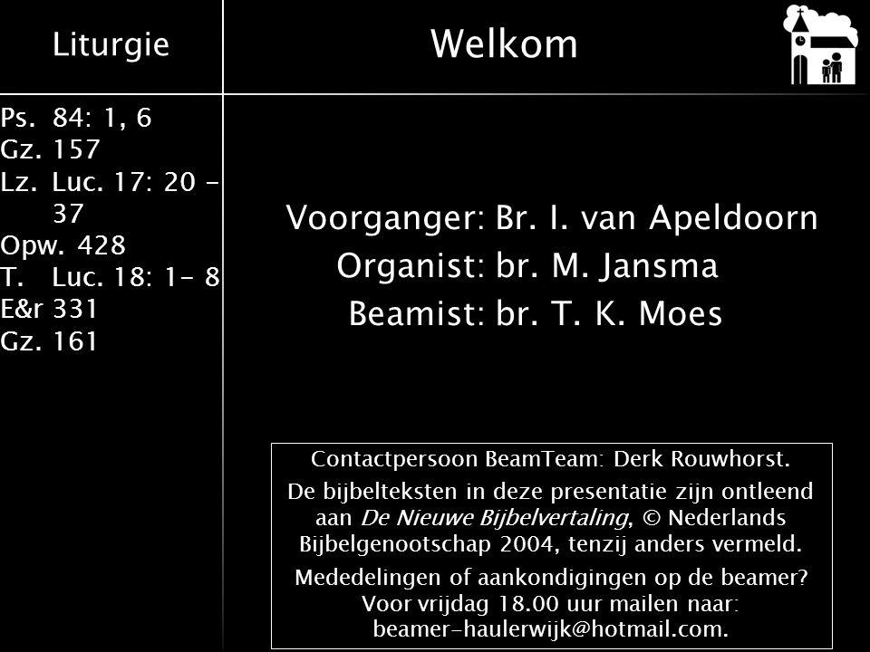 Liturgie Ps.84: 1, 6 Gz.157 Lz.Luc. 17: 20 - 37 Opw.428 T.Luc. 18: 1- 8 E&r331 Gz.161 Voorganger:Br. I. van Apeldoorn Organist:br. M. Jansma Beamist:b