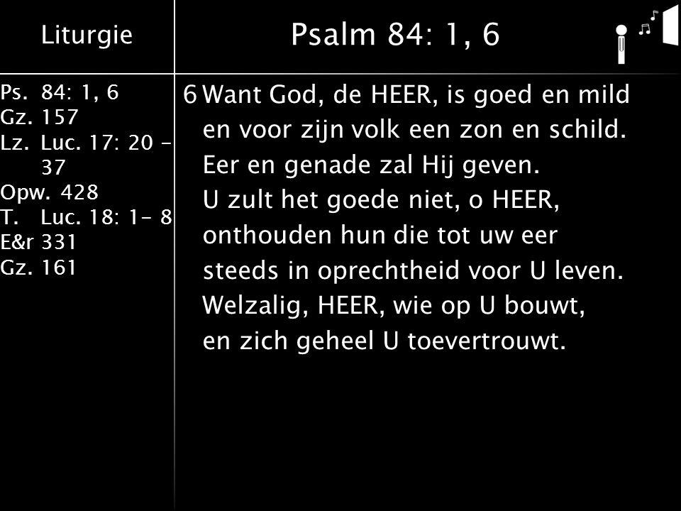 Liturgie Ps.84: 1, 6 Gz.157 Lz.Luc. 17: 20 - 37 Opw.428 T.Luc. 18: 1- 8 E&r331 Gz.161 6Want God, de HEER, is goed en mild en voor zijn volk een zon en