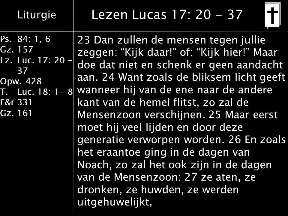 "Liturgie Ps.84: 1, 6 Gz.157 Lz.Luc. 17: 20 - 37 Opw.428 T.Luc. 18: 1- 8 E&r331 Gz.161 23 Dan zullen de mensen tegen jullie zeggen: ""Kijk daar!"" of: ""K"