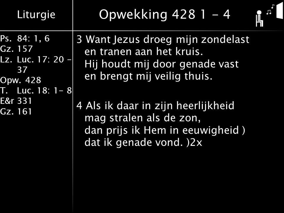Liturgie Ps.84: 1, 6 Gz.157 Lz.Luc. 17: 20 - 37 Opw.428 T.Luc. 18: 1- 8 E&r331 Gz.161 3 Want Jezus droeg mijn zondelast en tranen aan het kruis. Hij h