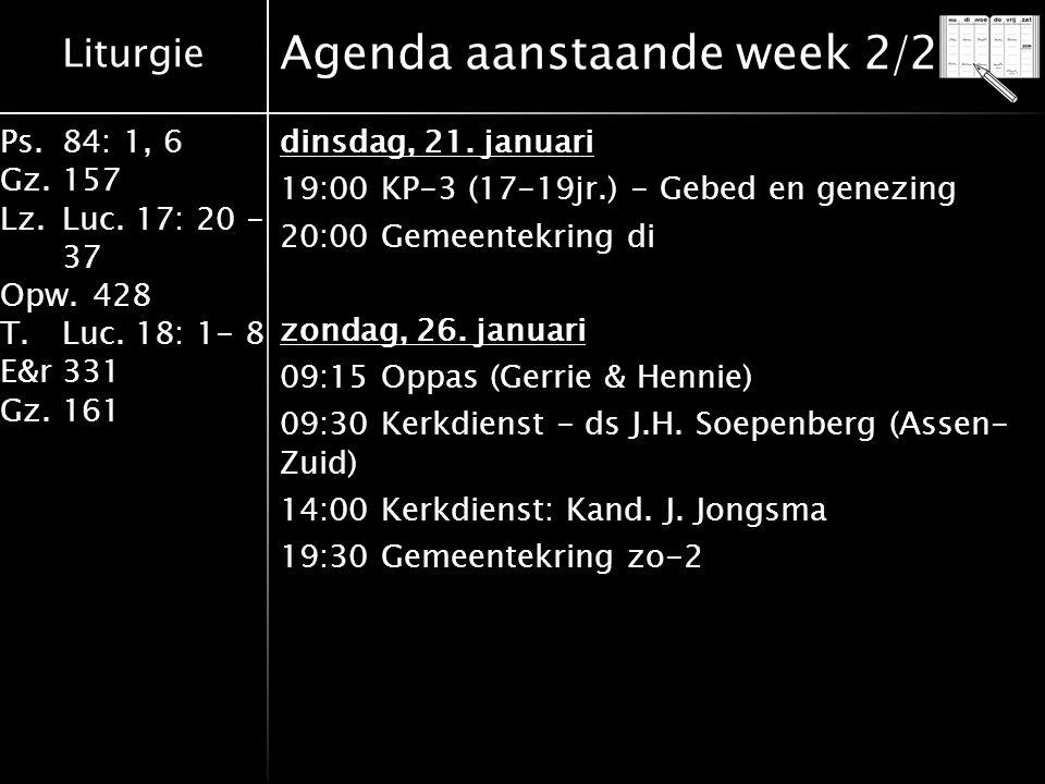 Liturgie Ps.84: 1, 6 Gz.157 Lz.Luc. 17: 20 - 37 Opw.428 T.Luc. 18: 1- 8 E&r331 Gz.161 Agenda aanstaande week 2/2 dinsdag, 21. januari 19:00 KP-3 (17-1