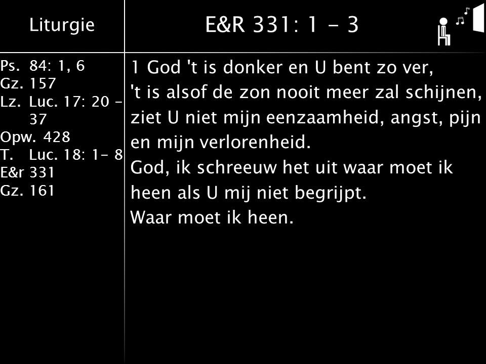 Liturgie Ps.84: 1, 6 Gz.157 Lz.Luc. 17: 20 - 37 Opw.428 T.Luc. 18: 1- 8 E&r331 Gz.161 1 God 't is donker en U bent zo ver, 't is alsof de zon nooit me