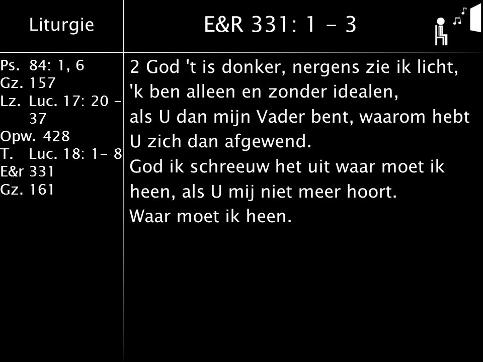Liturgie Ps.84: 1, 6 Gz.157 Lz.Luc. 17: 20 - 37 Opw.428 T.Luc. 18: 1- 8 E&r331 Gz.161 2 God 't is donker, nergens zie ik licht, 'k ben alleen en zonde