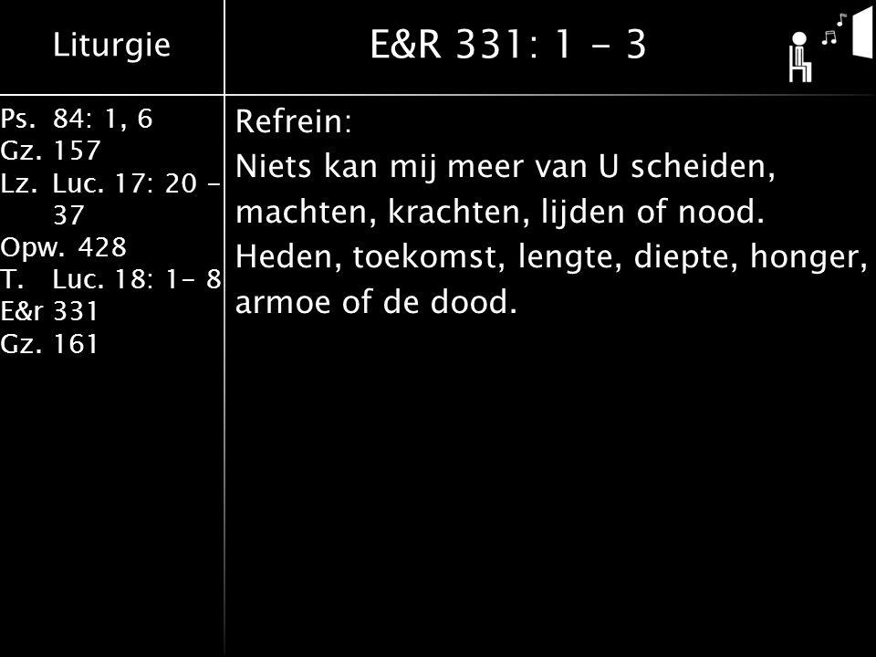 Liturgie Ps.84: 1, 6 Gz.157 Lz.Luc. 17: 20 - 37 Opw.428 T.Luc. 18: 1- 8 E&r331 Gz.161 Refrein: Niets kan mij meer van U scheiden, machten, krachten, l