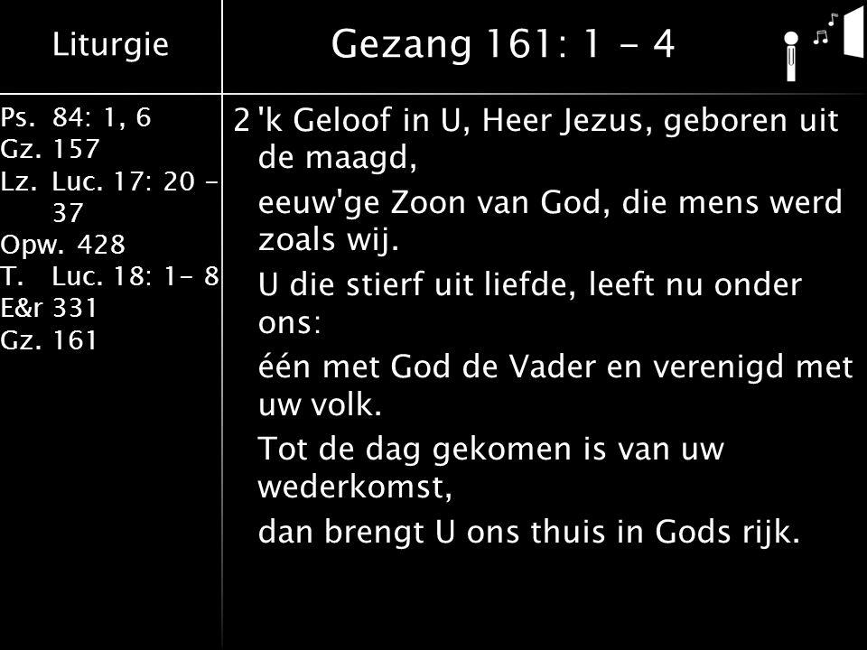 Liturgie Ps.84: 1, 6 Gz.157 Lz.Luc. 17: 20 - 37 Opw.428 T.Luc. 18: 1- 8 E&r331 Gz.161 2'k Geloof in U, Heer Jezus, geboren uit de maagd, eeuw'ge Zoon