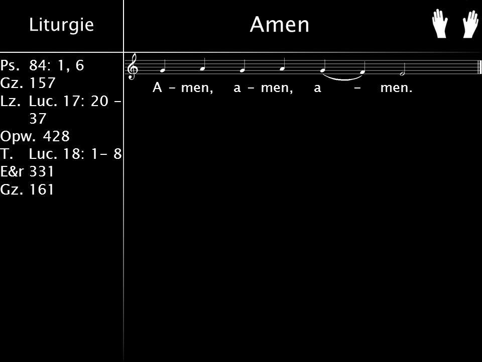 Liturgie Ps.84: 1, 6 Gz.157 Lz.Luc. 17: 20 - 37 Opw.428 T.Luc. 18: 1- 8 E&r331 Gz.161 Amen A-men, a-men, a-men.
