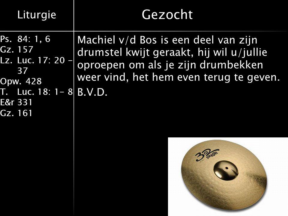 Liturgie Ps.84: 1, 6 Gz.157 Lz.Luc. 17: 20 - 37 Opw.428 T.Luc. 18: 1- 8 E&r331 Gz.161 Gezocht Machiel v/d Bos is een deel van zijn drumstel kwijt gera