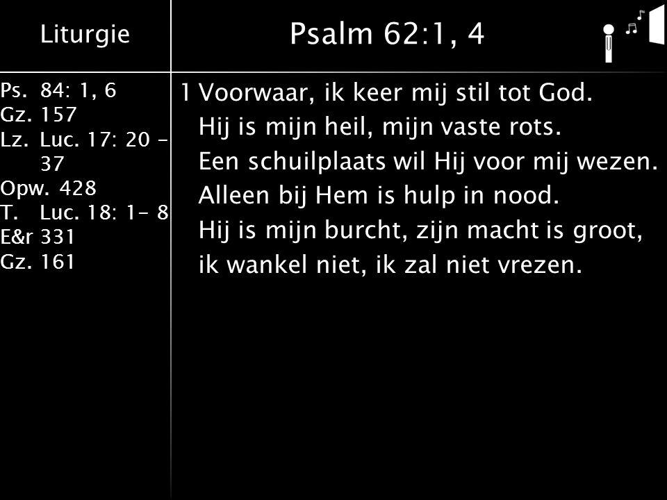 Liturgie Ps.84: 1, 6 Gz.157 Lz.Luc. 17: 20 - 37 Opw.428 T.Luc. 18: 1- 8 E&r331 Gz.161 1Voorwaar, ik keer mij stil tot God. Hij is mijn heil, mijn vast
