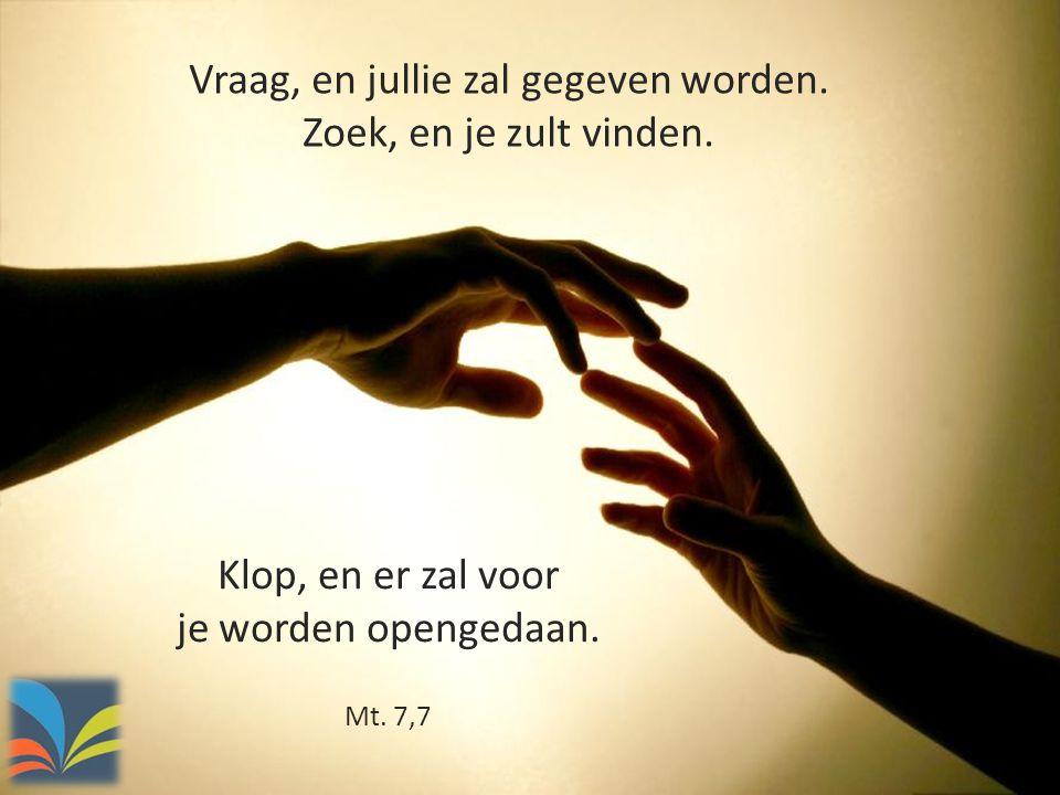 Vraag, en jullie zal gegeven worden. Zoek, en je zult vinden. Klop, en er zal voor je worden opengedaan. Mt. 7,7