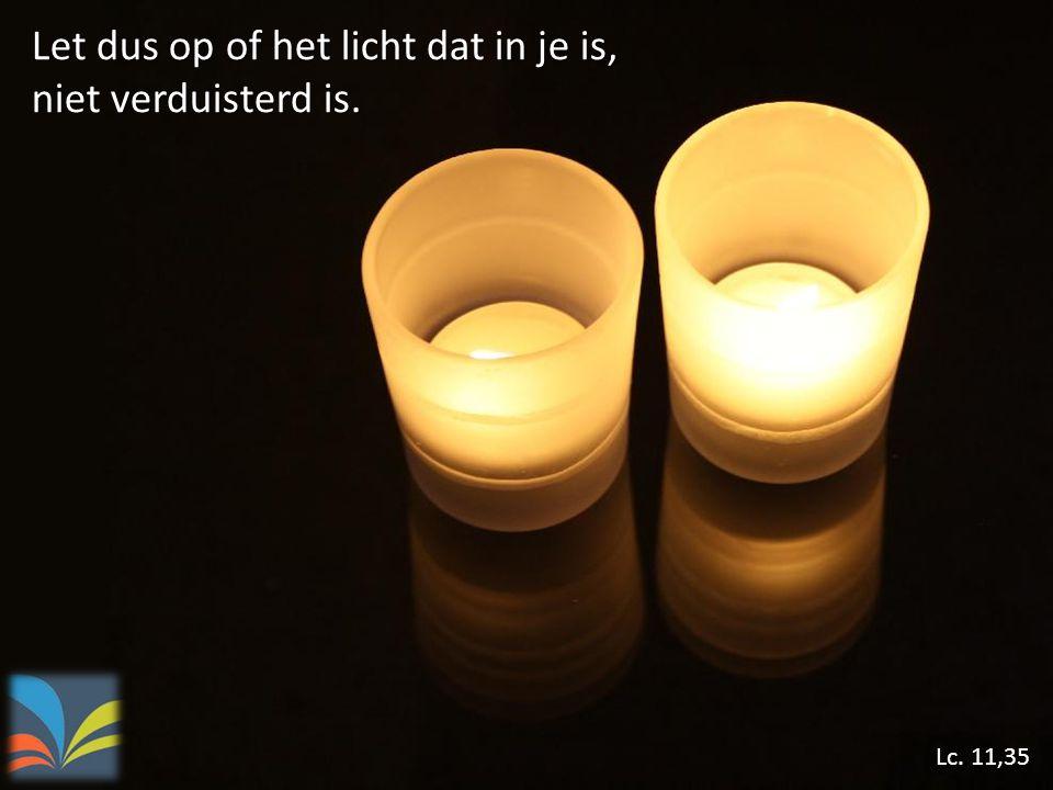 Let dus op of het licht dat in je is, niet verduisterd is. Lc. 11,35
