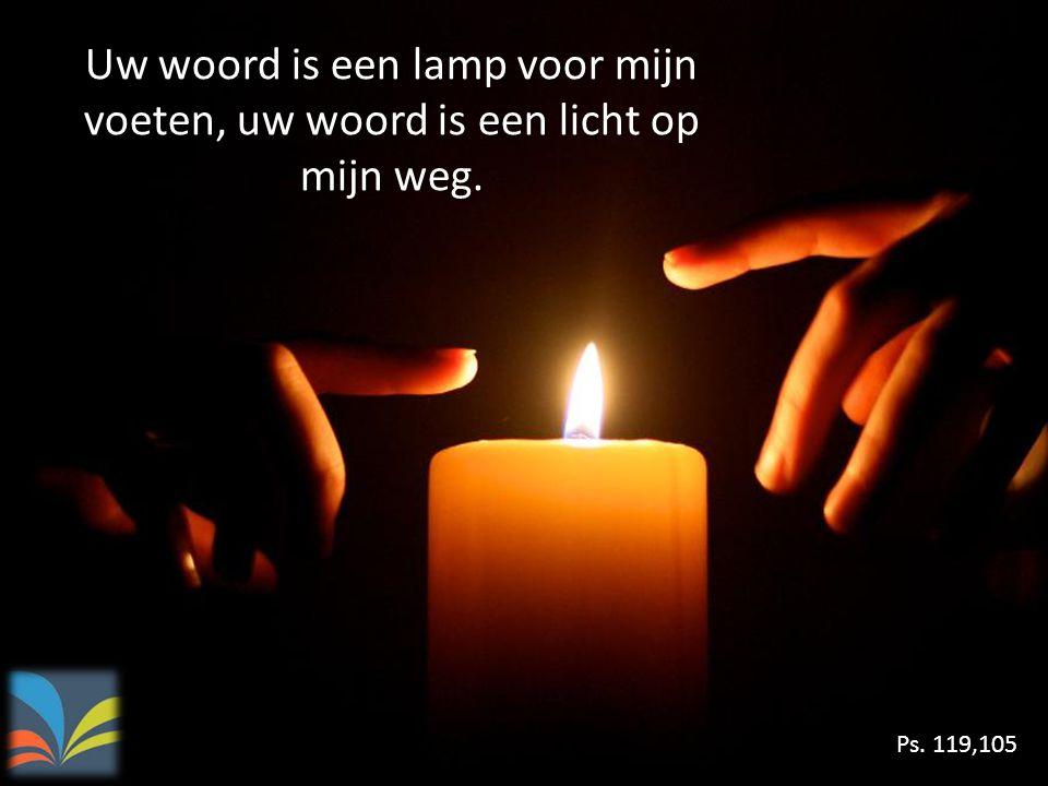 Uw woord is een lamp voor mijn voeten, uw woord is een licht op mijn weg. Ps. 119,105