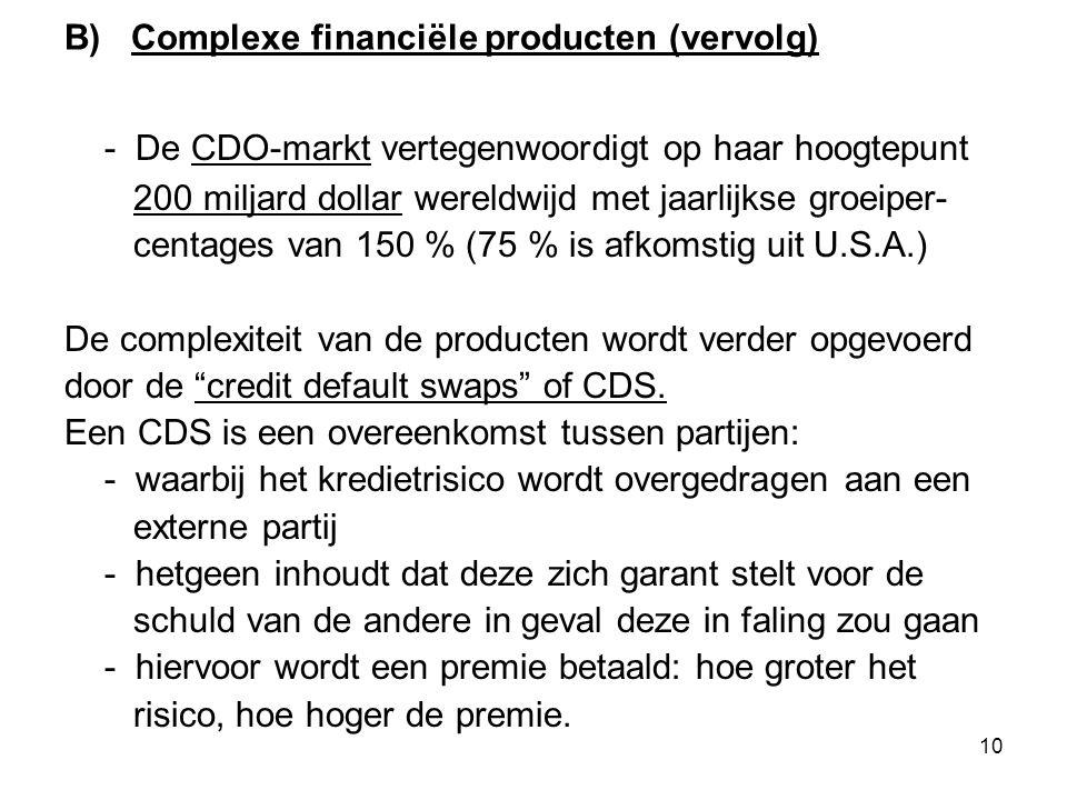 10 B) Complexe financiële producten (vervolg) - De CDO-markt vertegenwoordigt op haar hoogtepunt 200 miljard dollar wereldwijd met jaarlijkse groeiper- centages van 150 % (75 % is afkomstig uit U.S.A.) De complexiteit van de producten wordt verder opgevoerd door de credit default swaps of CDS.