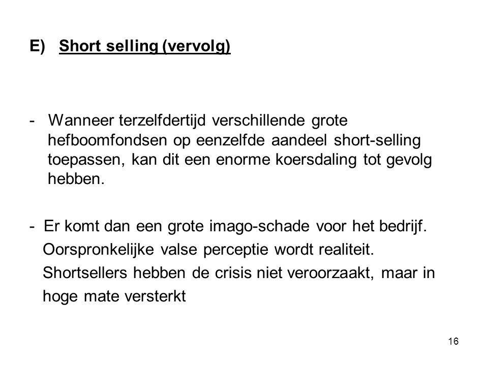 16 E) Short selling (vervolg) - Wanneer terzelfdertijd verschillende grote hefboomfondsen op eenzelfde aandeel short-selling toepassen, kan dit een enorme koersdaling tot gevolg hebben.