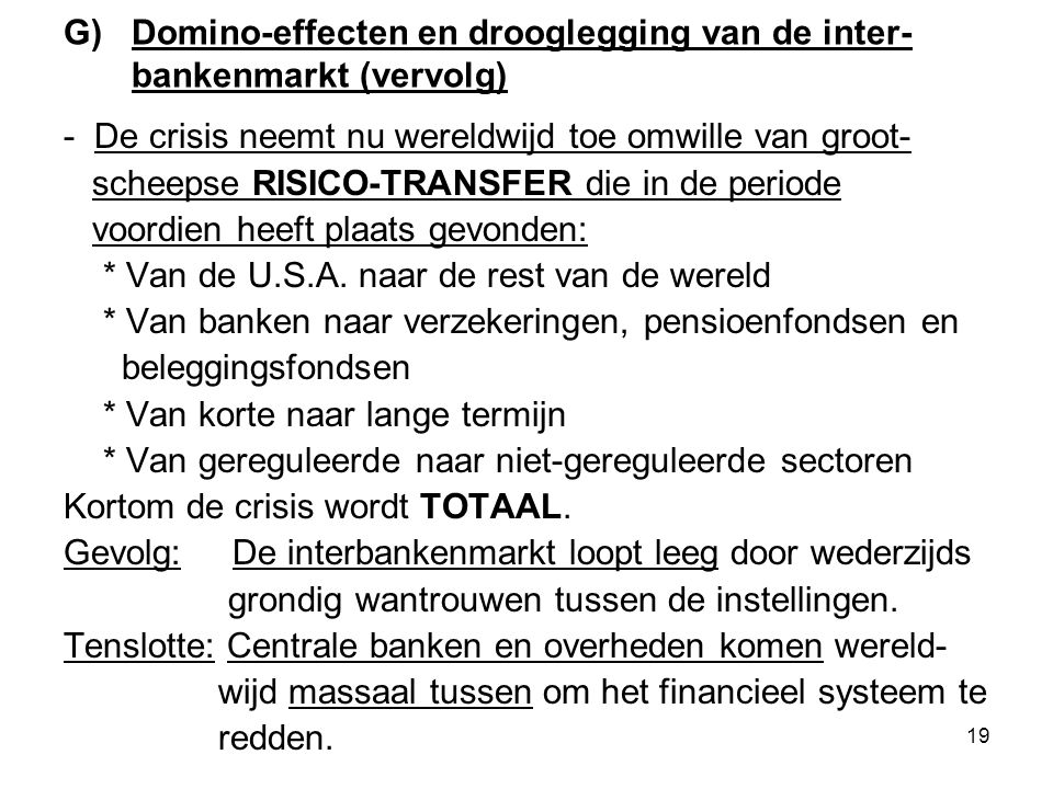 19 G) Domino-effecten en drooglegging van de inter- bankenmarkt (vervolg) - De crisis neemt nu wereldwijd toe omwille van groot- scheepse RISICO-TRANSFER die in de periode voordien heeft plaats gevonden: * Van de U.S.A.