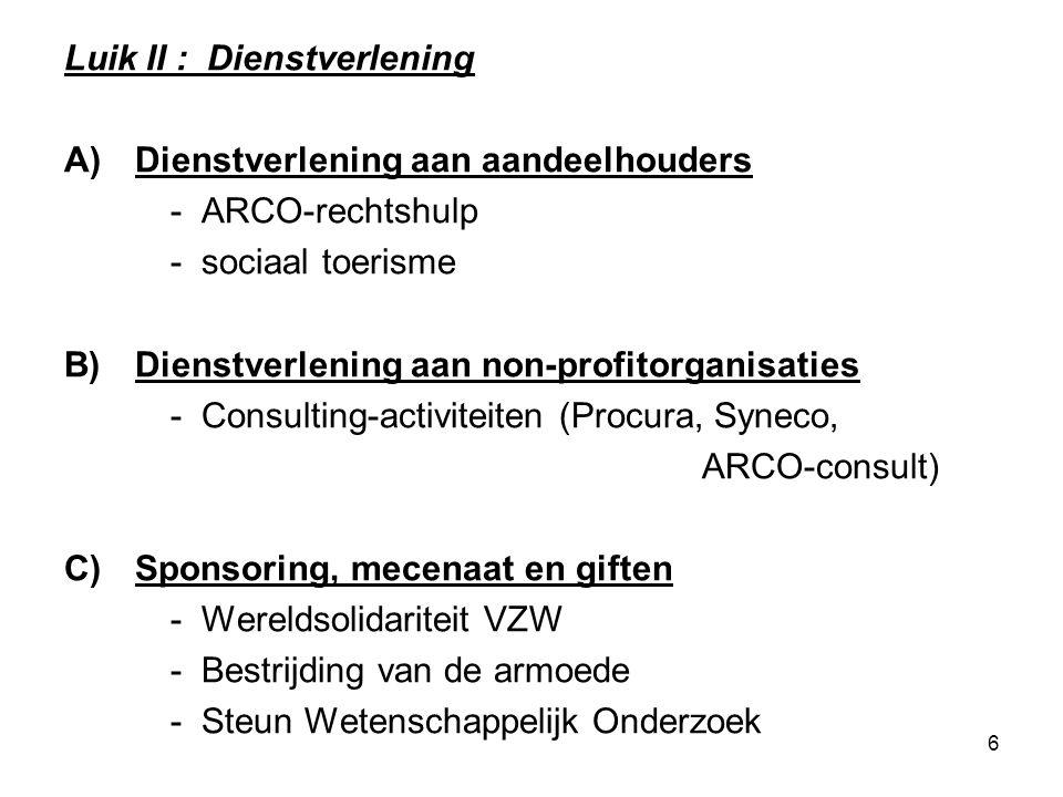 6 Luik II : Dienstverlening A)Dienstverlening aan aandeelhouders - ARCO-rechtshulp - sociaal toerisme B)Dienstverlening aan non-profitorganisaties - Consulting-activiteiten (Procura, Syneco, ARCO-consult) C)Sponsoring, mecenaat en giften - Wereldsolidariteit VZW - Bestrijding van de armoede - Steun Wetenschappelijk Onderzoek