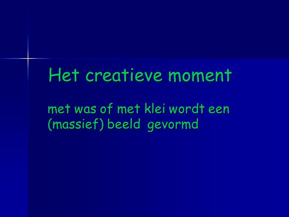 Het creatieve moment met was of met klei wordt een (massief) beeld gevormd Het creatieve moment met was of met klei wordt een (massief) beeld gevormd