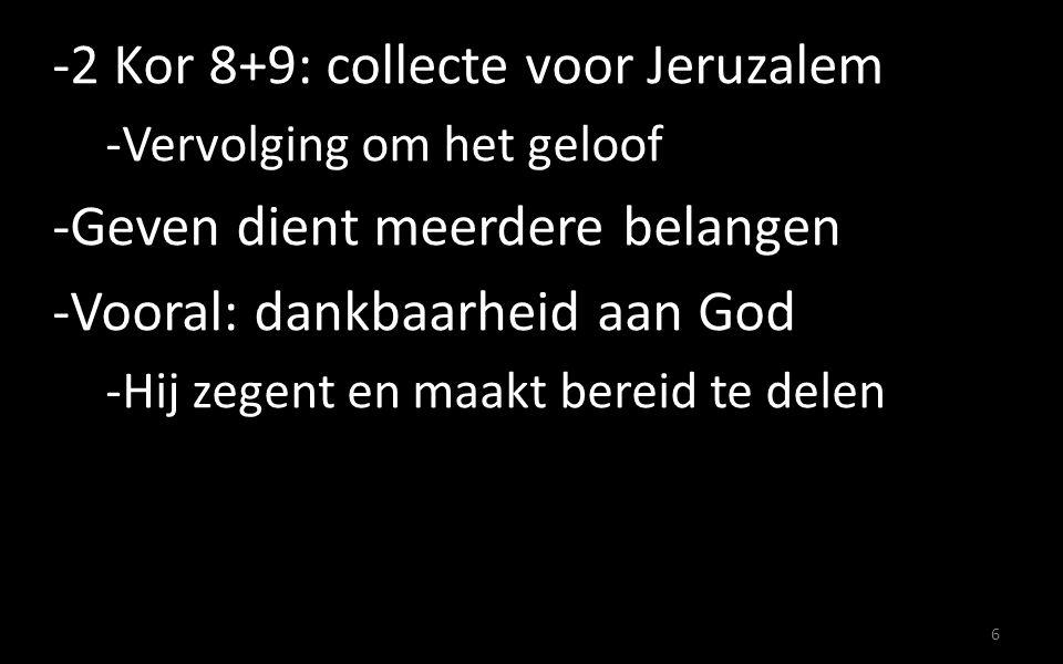 -2 Kor 8+9: collecte voor Jeruzalem -Vervolging om het geloof -Geven dient meerdere belangen -Vooral: dankbaarheid aan God -Hij zegent en maakt bereid te delen 6